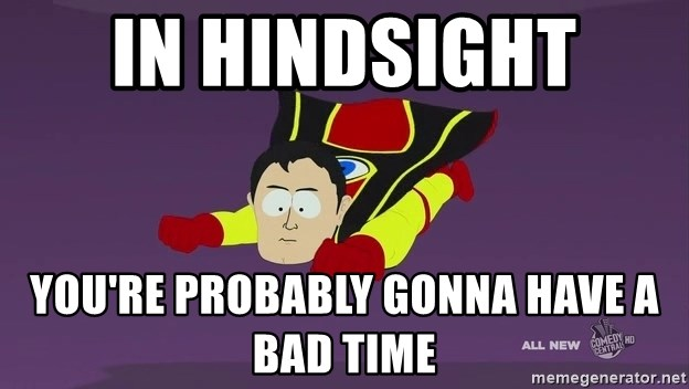 Captain Hindsight - In hindsight  You're probably gonna have a bad time