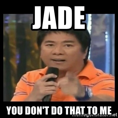 You don't do that to me meme - jade you don'T DO THAT TO ME