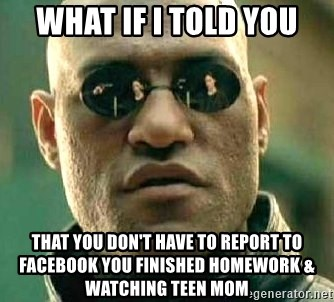 What if I told you / Matrix Morpheus - What if i told you That you don't have to Report to facebook you finished homework & watching teen mom