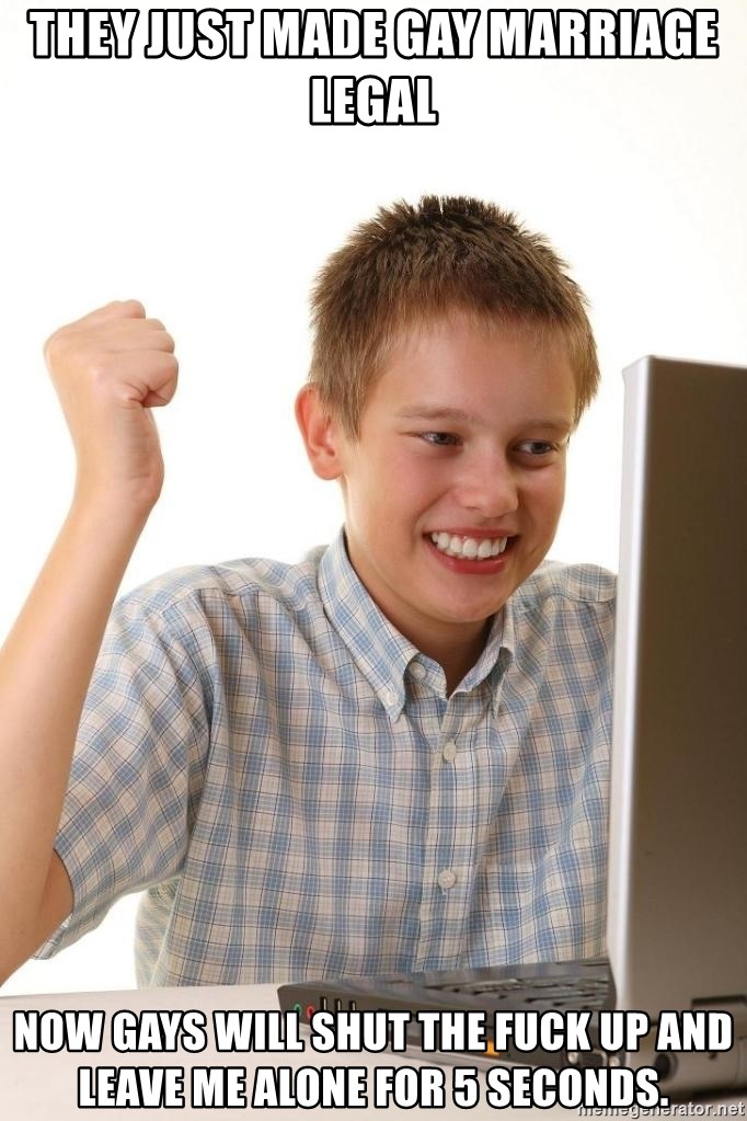 Noob kid - they just made gay marriage legal now gays will shut the fuck up and leave me alone for 5 seconds.