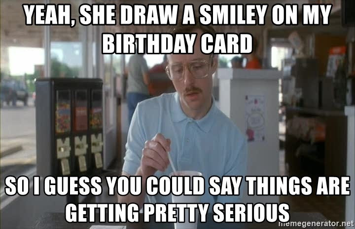 so i guess you could say things are getting pretty serious - Yeah, she draw a smiley on my Birthday card so i guess you could say things are getting pretty serious