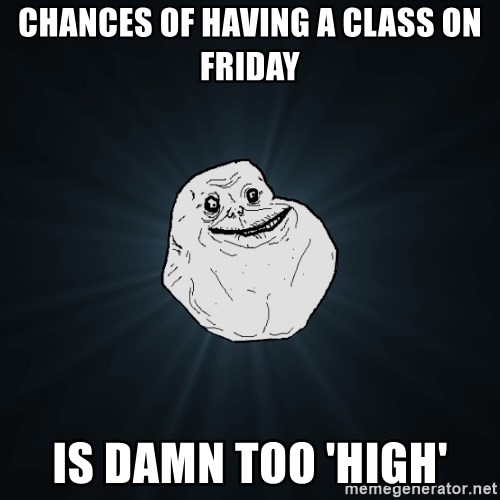 Forever Alone - CHances of having a class on friday is damn too 'high'