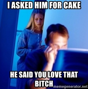 Internet Husband - I asked him for cake he said you love that bitch