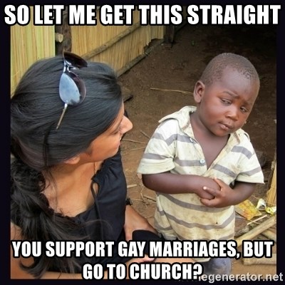 Skeptical third-world kid - So let me get this straight you support gay marriages, but go to church?