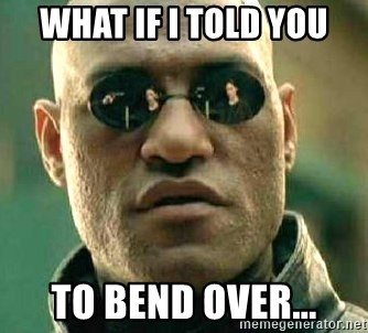 What if I told you / Matrix Morpheus - What if I told you to bend over...