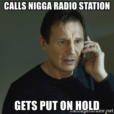 I don't know who you are... - CALLS NIGGA RADIO STATION GETS PUT ON HOLD