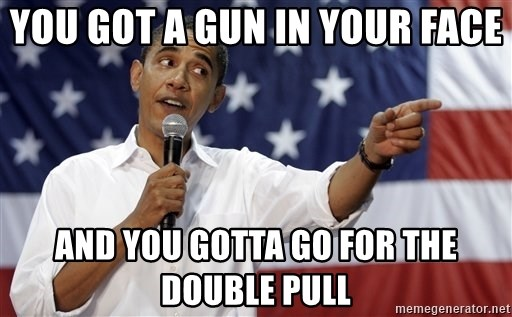 Obama You Mad - You got a gun in your face and you gotta go for the double pull