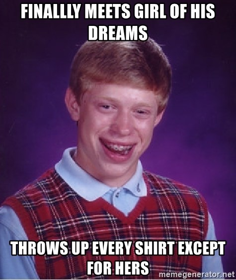 Bad Luck Brian - Finallly meets girl of his dreams throws up every shirt except for hers