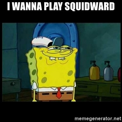 Don't you, Squidward? - I WANNA PLAY SQUIDWARD