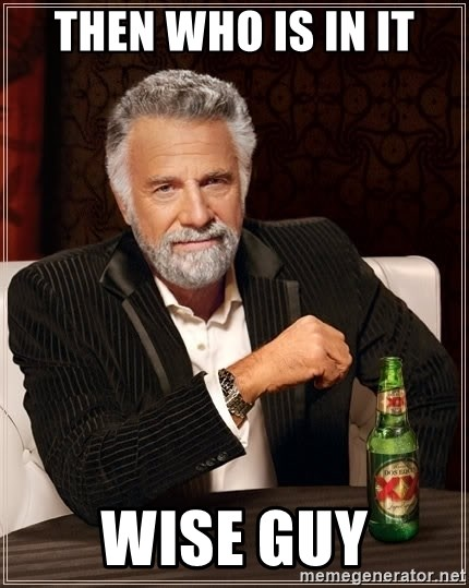 The Most Interesting Man In The World - Then who is in it wise guy