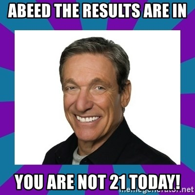 Maury - Abeed the results are in you are not 21 today!