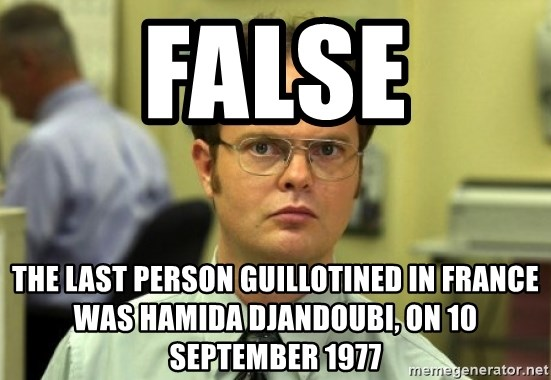 Dwight Meme - FALSE The last person guillotined in France was Hamida Djandoubi, on 10 September 1977