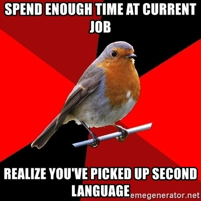 Retail Robin - Spend enough time at current job realize you've picked up second language