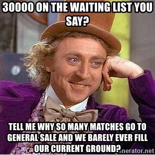 Willy Wonka - 30000 on the waiting list you say? Tell me why so many matches go to general sale and we barely ever fill our current ground?