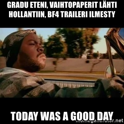 Ice Cube- Today was a Good day - gradu eteni, vaihtopaperit lähti hollantiin, bf4 traileri ilmesty Today was a good day