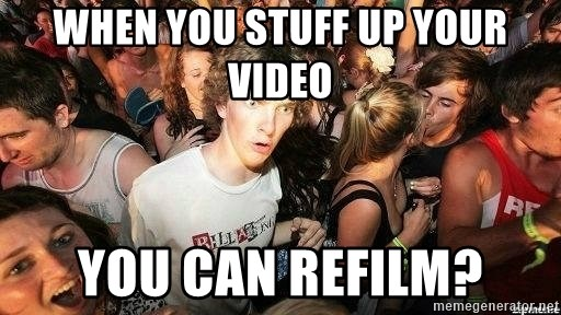 -Sudden Clarity Clarence - when you stuff up your video you can refilm?