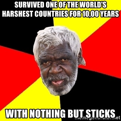 Aboriginal - Survived one of the world's harshest countries for 10,00 years with nothing but sticks