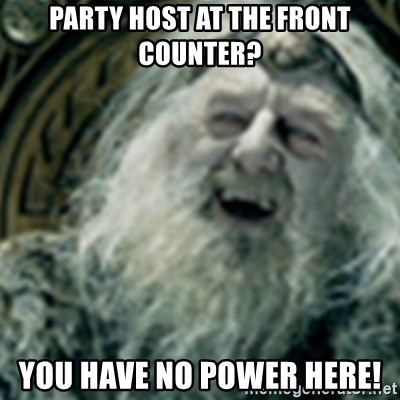 you have no power here - Party host at the front counter? You have no power here!