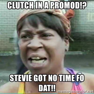 Sweet Brown Meme - Clutch in a promod!? Stevie got no time fo dat!!
