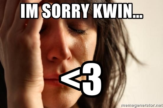 First World Problems - im sorry kwin... <3
