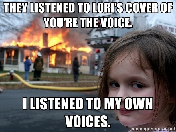 Disaster Girl - they listened to lori's cover of you're the voice. i listened to my own voices.