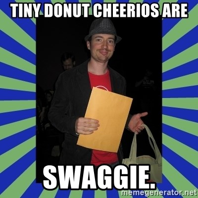 Swag fag chad costen - Tiny Donut Cheerios are SWAGGIE.