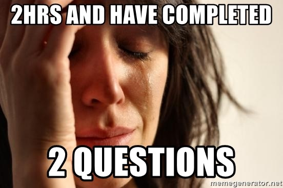First World Problems - 2HRS AND HAVE COMPLETED  2 QUESTIONS