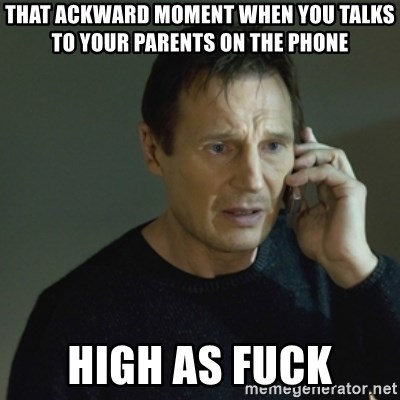I don't know who you are... - That ackward moment WHEN YOU TALKS TO YOUR PARENTS ON THE PHONE  high as fuck