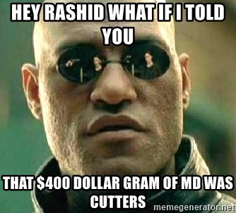 What if I told you / Matrix Morpheus - HEY RASHID WHAT IF I TOLD YOU  THAT $400 DOLLAR GRAM OF MD WAS CUTTERS