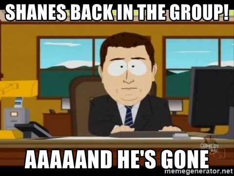 Aand Its Gone - shanes back in the group! aaaaand he's gone