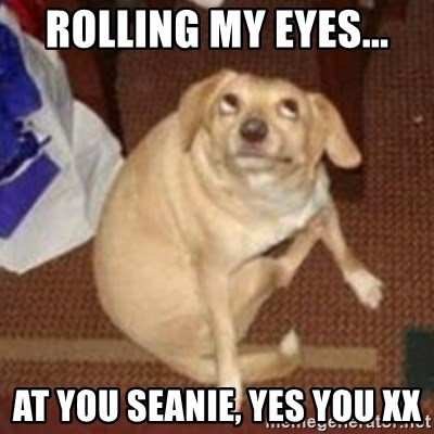 Oh You Dog - ROLLING MY EYES... AT YOU SEANIE, YES YOU XX