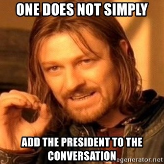 One Does Not Simply - One does not simply add the president to the conversation