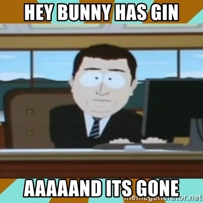 And it's gone - HEY BUNNY HAS GIN AAAAAND ITS GONE