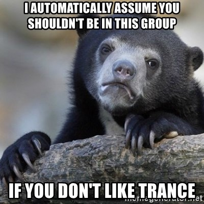 Confession Bear - i automatically assume you shouldn't be in this group if you don't like trance