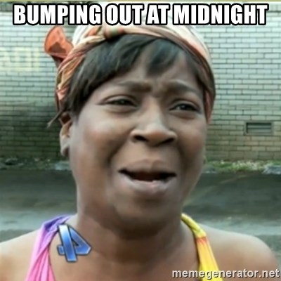 Ain't Nobody got time fo that - buMPING OUT AT MIDNIGHT