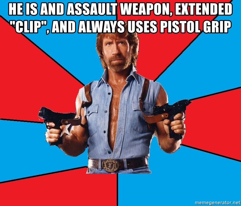 """Chuck Norris  - He is and assault weapon, extended """"clip"""", and always uses pistol grip"""