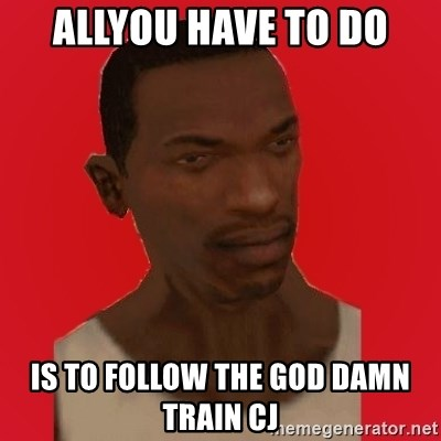 carl johnson - ALLYOU HAVE TO DO IS TO FOLLOW THE GOD DAMN TRAIN CJ