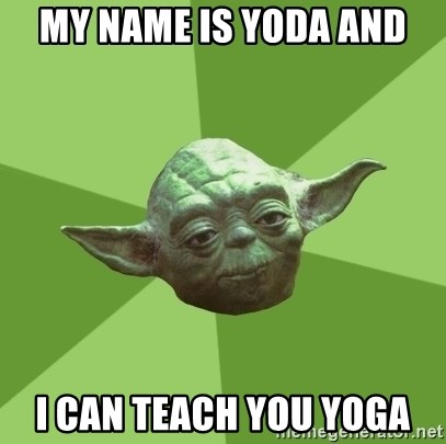 Advice Yoda Gives - MY NAME IS YODA AND I CAN TEACH YOU YOGA