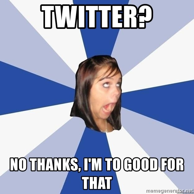 Annoying Facebook Girl - twitter? no thanks, i'm to good for that