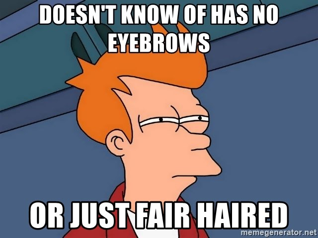 Futurama Fry - Doesn't know of has no eyebrows  Or jUst fair haired