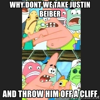Pushing Patrick - WHY DONT WE TAKE JUSTIN BEIBER AND THROW HIM OFF A CLIFF