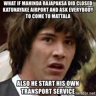 what if meme - WHAT IF MAHINDA RAJAPAKSA DID CLOSED KATUNAYAKE AIRPORT AND ASK EVERYBODY TO COME TO MATTALA ALSO HE START HIS OWN TRANSPORT SERVICE