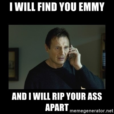 I will find you and kill you - I Will fiNd you emmy And I will rip your ass apart