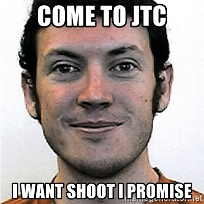 James Holmes Meme - Come to jtc i want shoot i promise