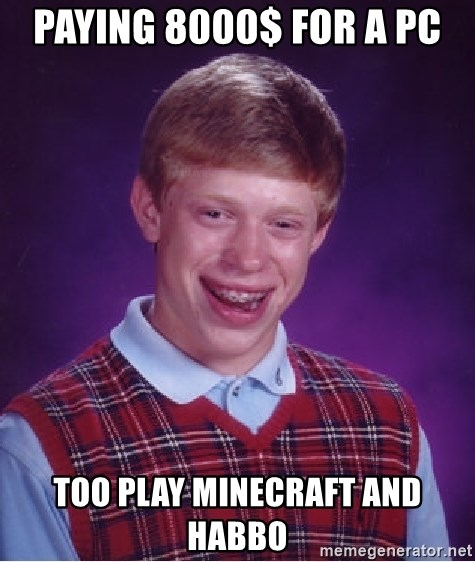 Bad Luck Brian - Paying 8000$ FOR A PC TOO PLAY MINECRAFT AND HABBO