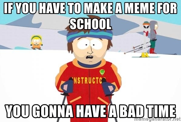 You're gonna have a bad time - If you have to make a meme for school You gonna have a bad time