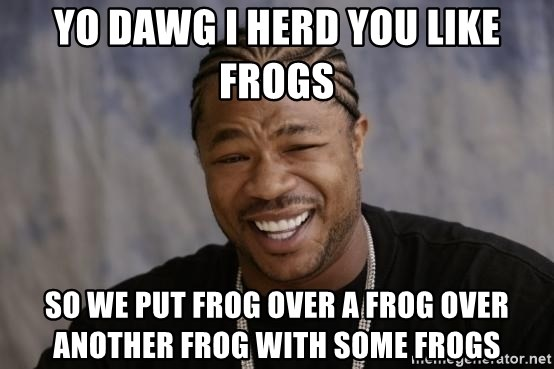 xzibit-yo-dawg - yo dawg ı herd you lıke frogs so we put frog over a frog over another frog wıth some frogs