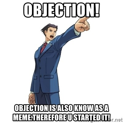 OBJECTION - OBJECTION! Objection is also know as a meme.Therefore u started it!
