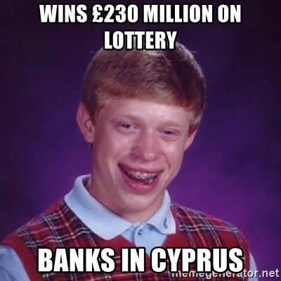 Bad Luck Brian - Wins £230 million on lottery Banks in cyprus
