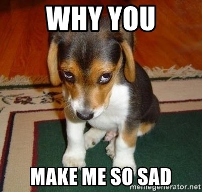 Why You Make Me So Sad Sad Puppy Meme Generator